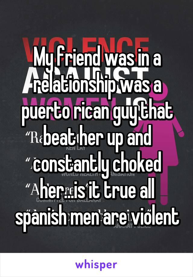 My friend was in a relationship was a puerto rican guy that beat her up and constantly choked her...is it true all spanish men are violent