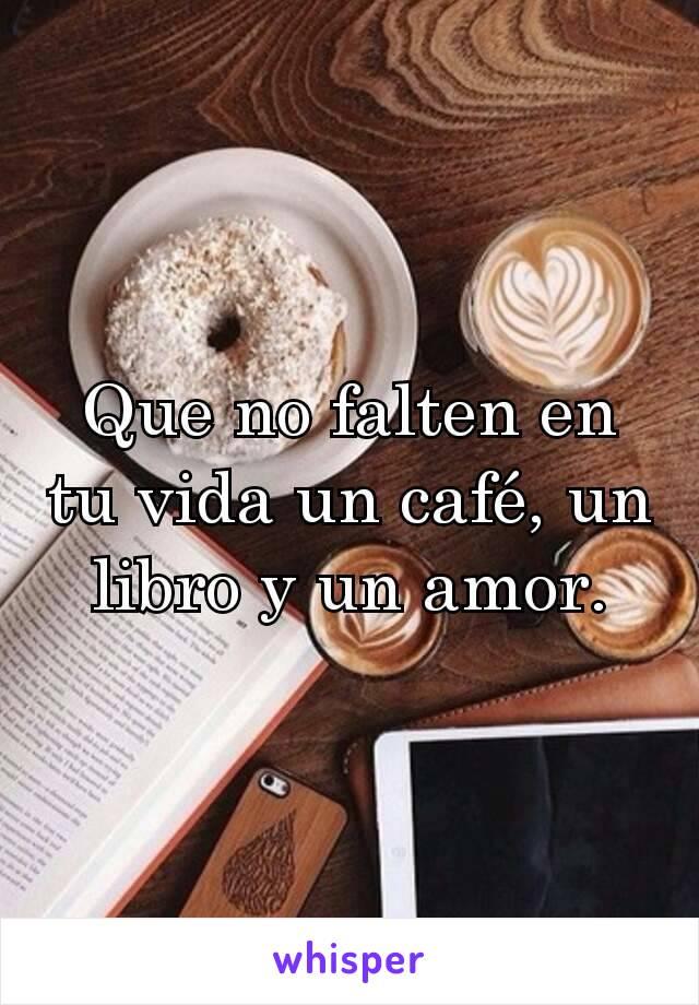 Que no falten en tu vida un café, un libro y un amor.