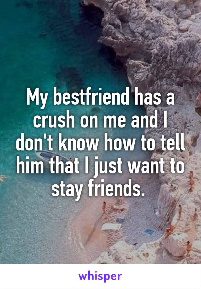 My bestfriend has a crush on me and I don't know how to tell him that I just want to stay friends.