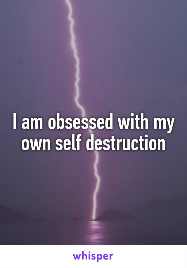 I am obsessed with my own self destruction