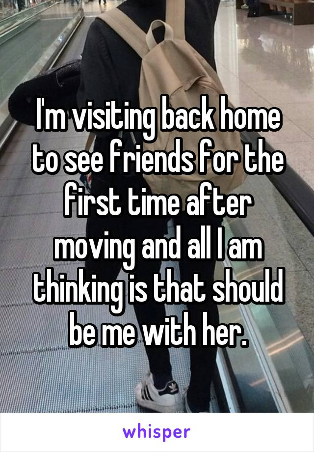 I'm visiting back home to see friends for the first time after moving and all I am thinking is that should be me with her.