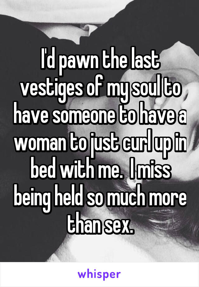 I'd pawn the last vestiges of my soul to have someone to have a woman to just curl up in bed with me.  I miss being held so much more than sex.