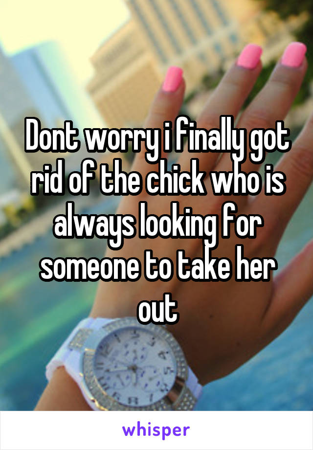 Dont worry i finally got rid of the chick who is always looking for someone to take her out