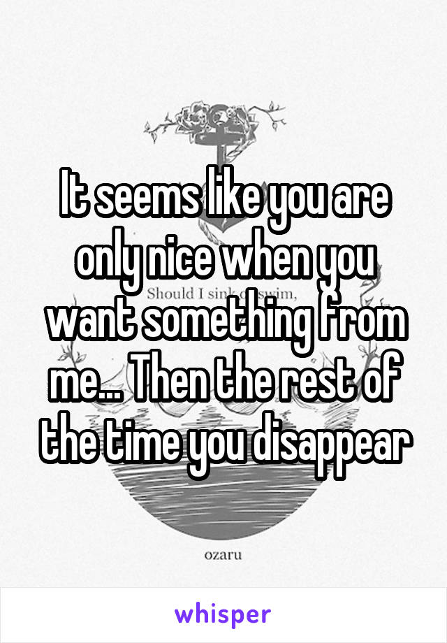 It seems like you are only nice when you want something from me... Then the rest of the time you disappear