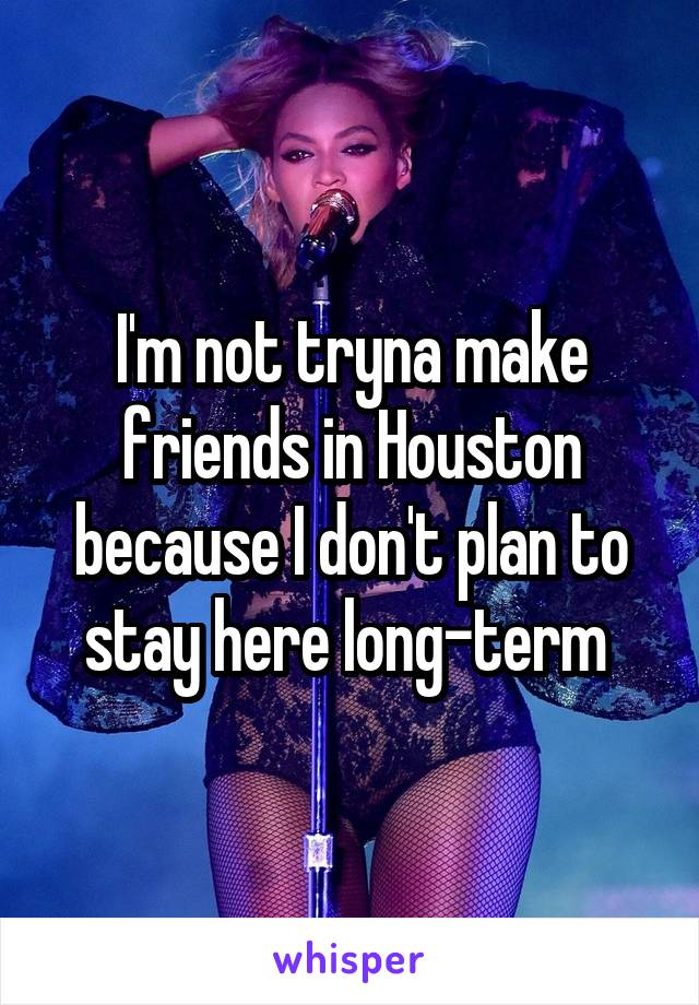 I'm not tryna make friends in Houston because I don't plan to stay here long-term