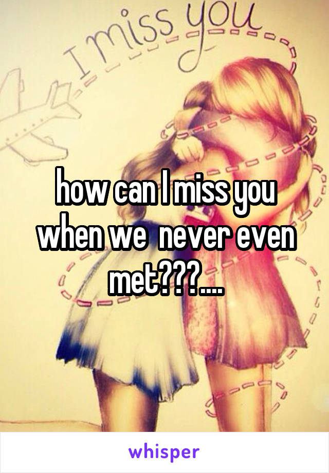 how can I miss you when we  never even met???....