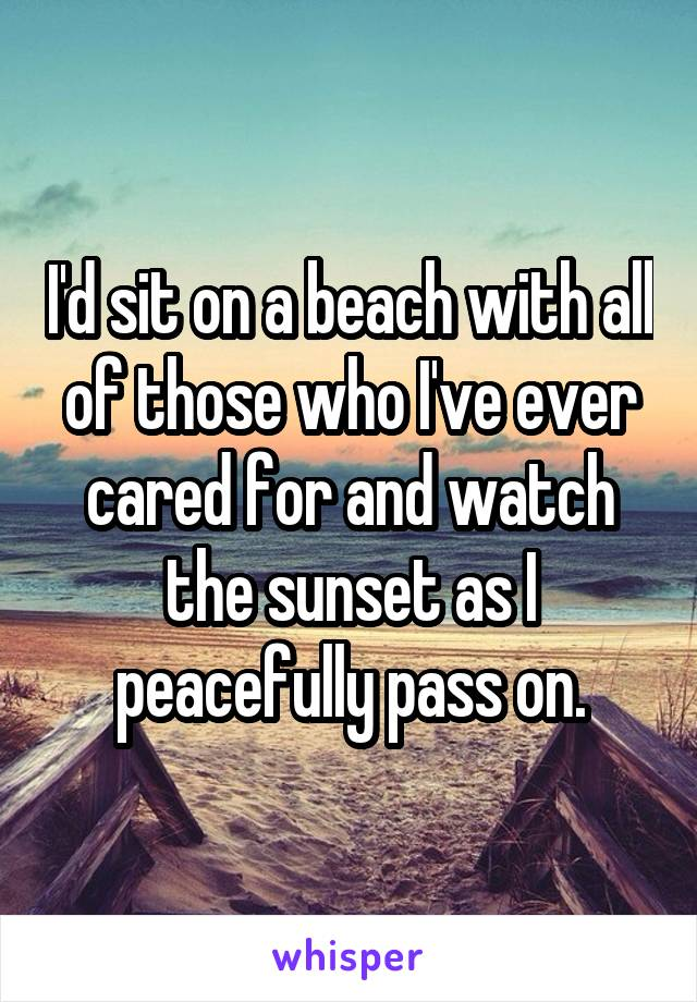I'd sit on a beach with all of those who I've ever cared for and watch the sunset as I peacefully pass on.