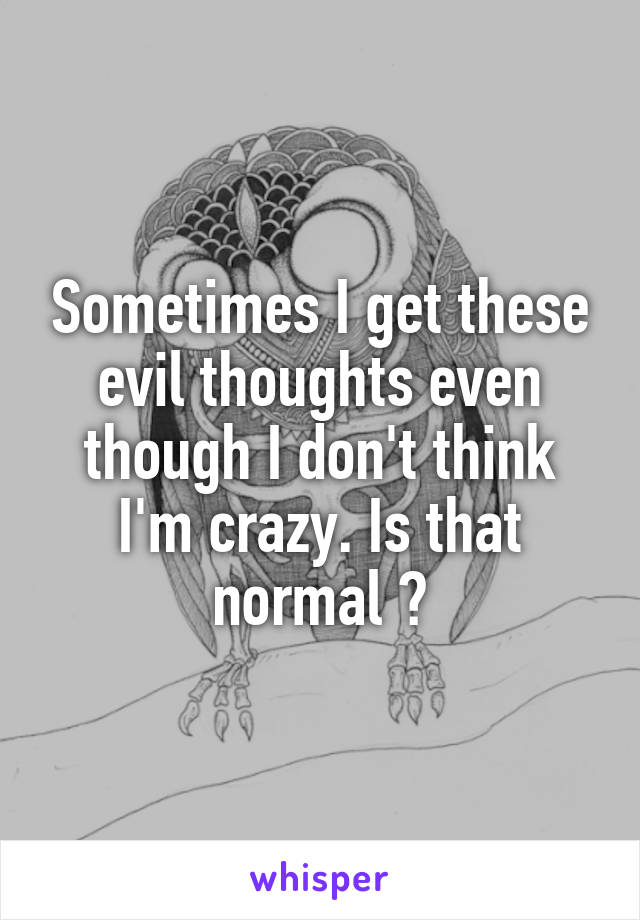 Sometimes I get these evil thoughts even though I don't think I'm crazy. Is that normal ?