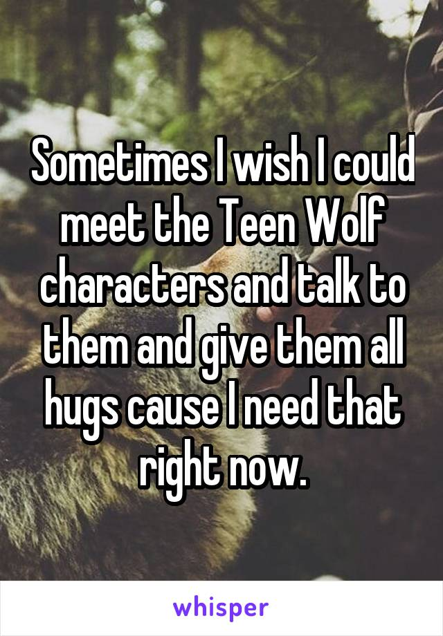 Sometimes I wish I could meet the Teen Wolf characters and talk to them and give them all hugs cause I need that right now.