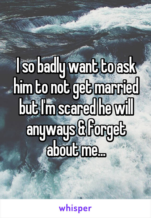 I so badly want to ask him to not get married but I'm scared he will anyways & forget about me...