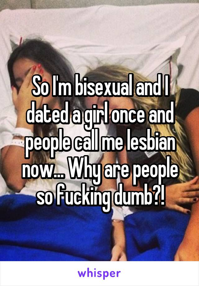 So I'm bisexual and I dated a girl once and people call me lesbian now... Why are people so fucking dumb?!