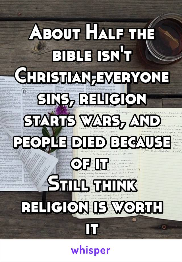 About Half the bible isn't Christian,everyone sins, religion starts wars, and people died because of it  Still think religion is worth it