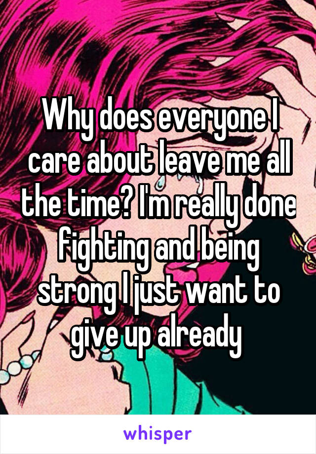 Why does everyone I care about leave me all the time? I'm really done fighting and being strong I just want to give up already