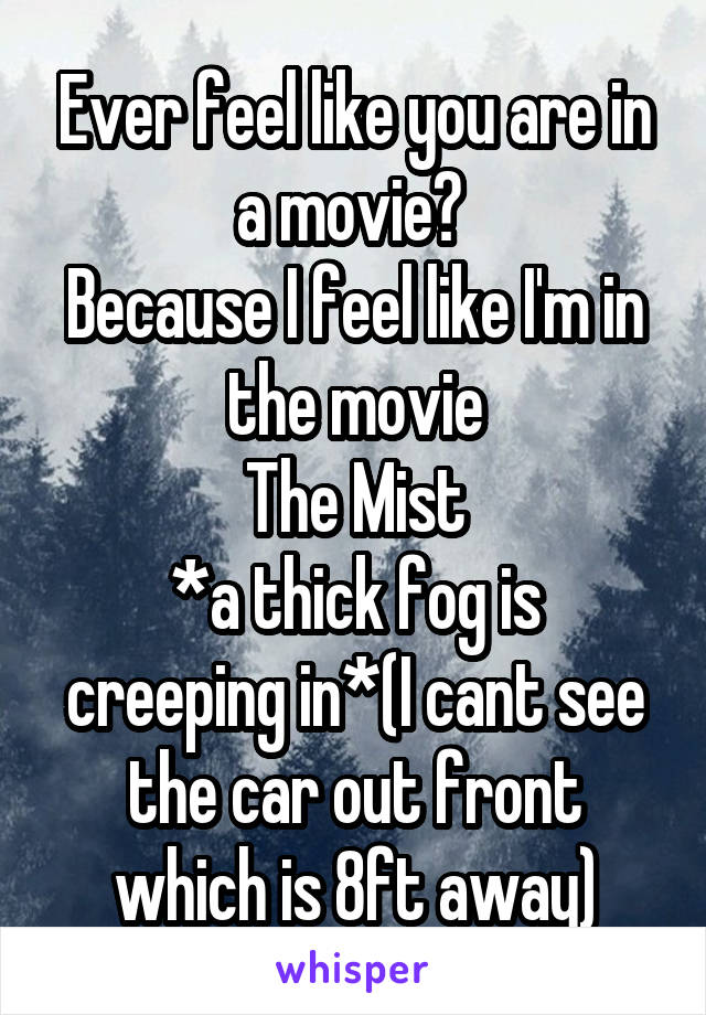 Ever feel like you are in a movie?  Because I feel like I'm in the movie The Mist *a thick fog is creeping in*(I cant see the car out front which is 8ft away)