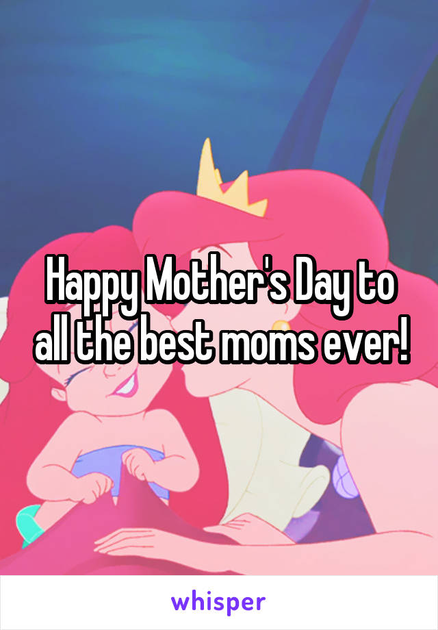 Happy Mother's Day to all the best moms ever!
