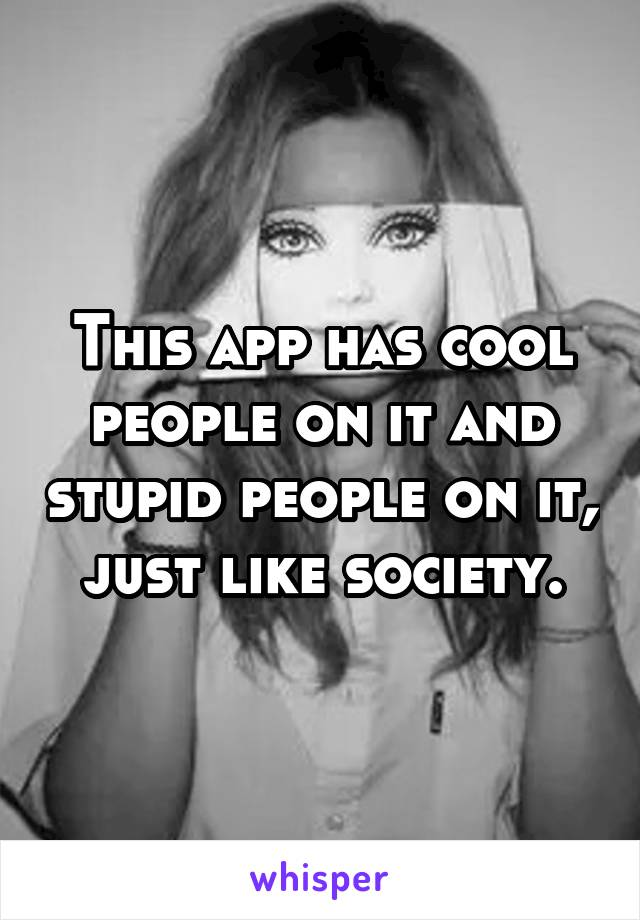 This app has cool people on it and stupid people on it, just like society.
