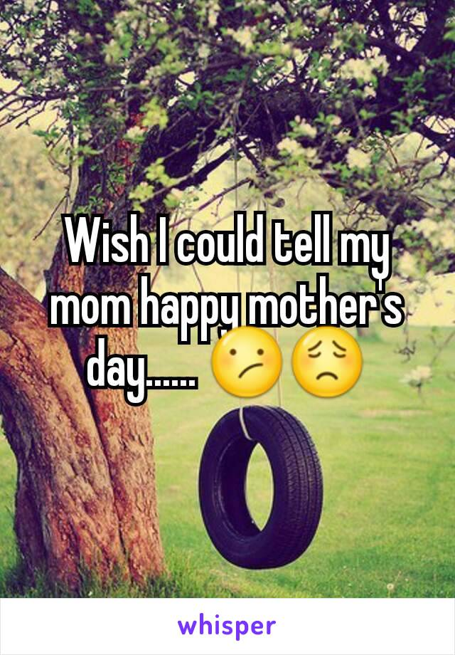 Wish I could tell my mom happy mother's day...... 😕😟