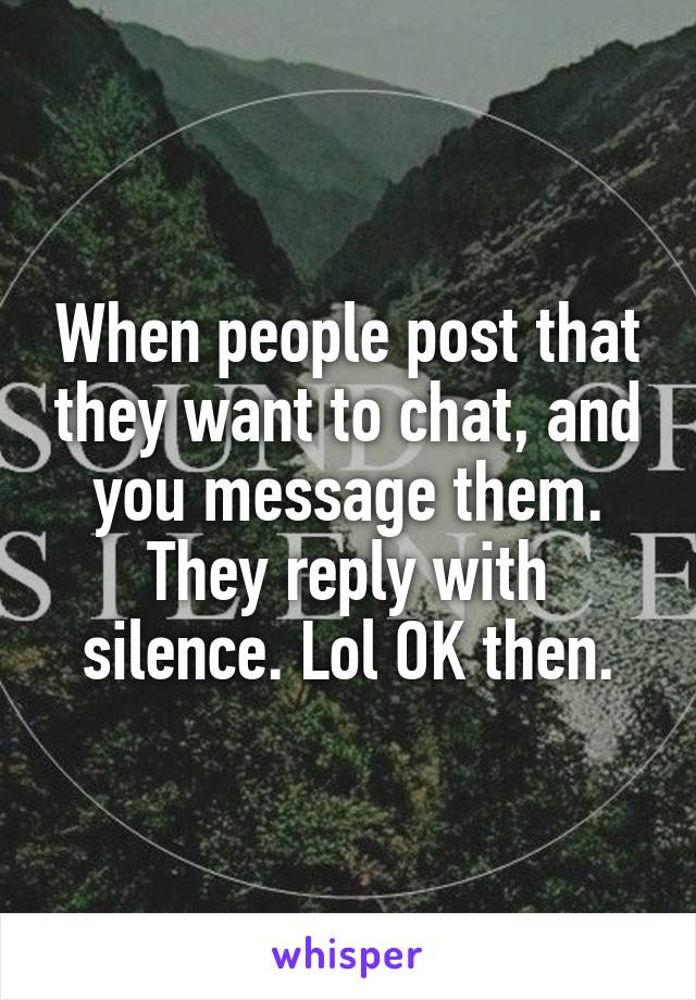 When people post that they want to chat, and you message them. They reply with silence. Lol OK then.
