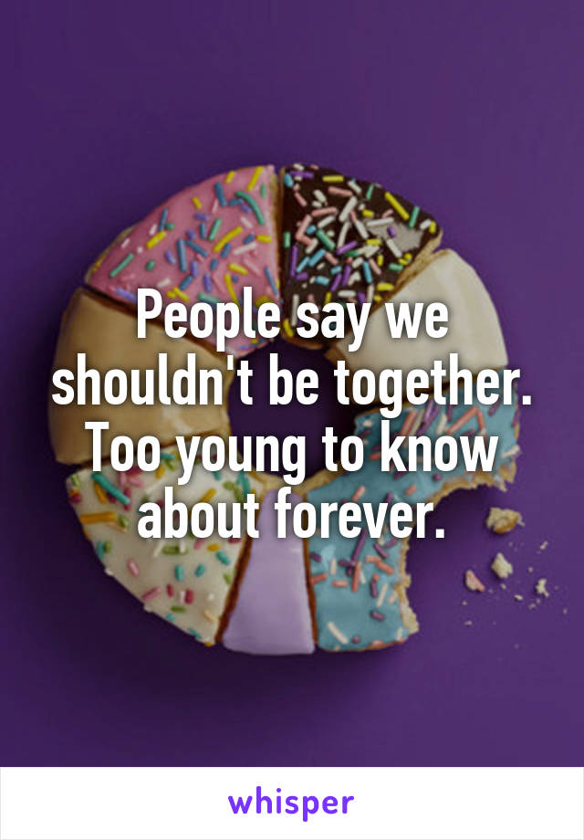 People say we shouldn't be together. Too young to know about forever.