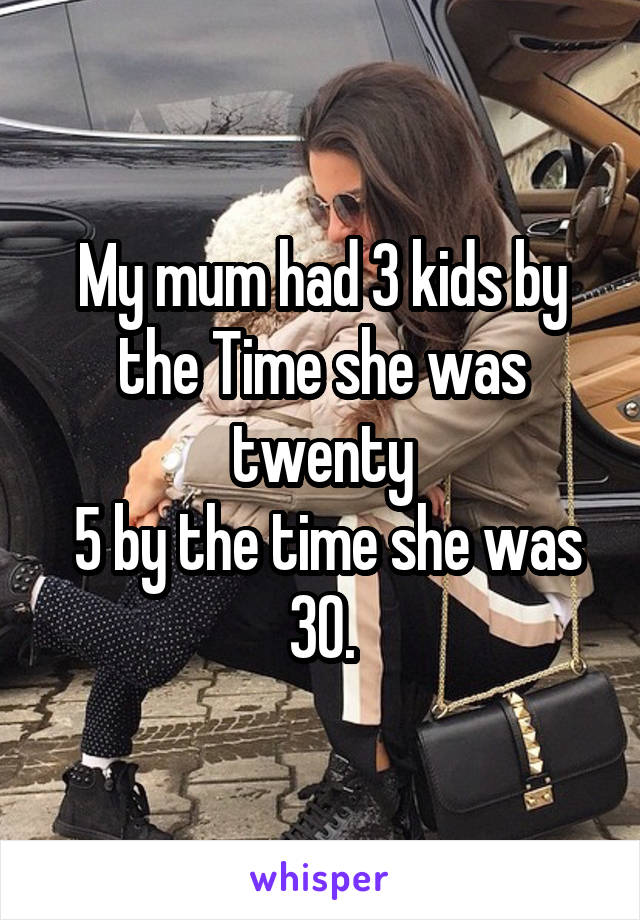 My mum had 3 kids by the Time she was twenty  5 by the time she was 30.