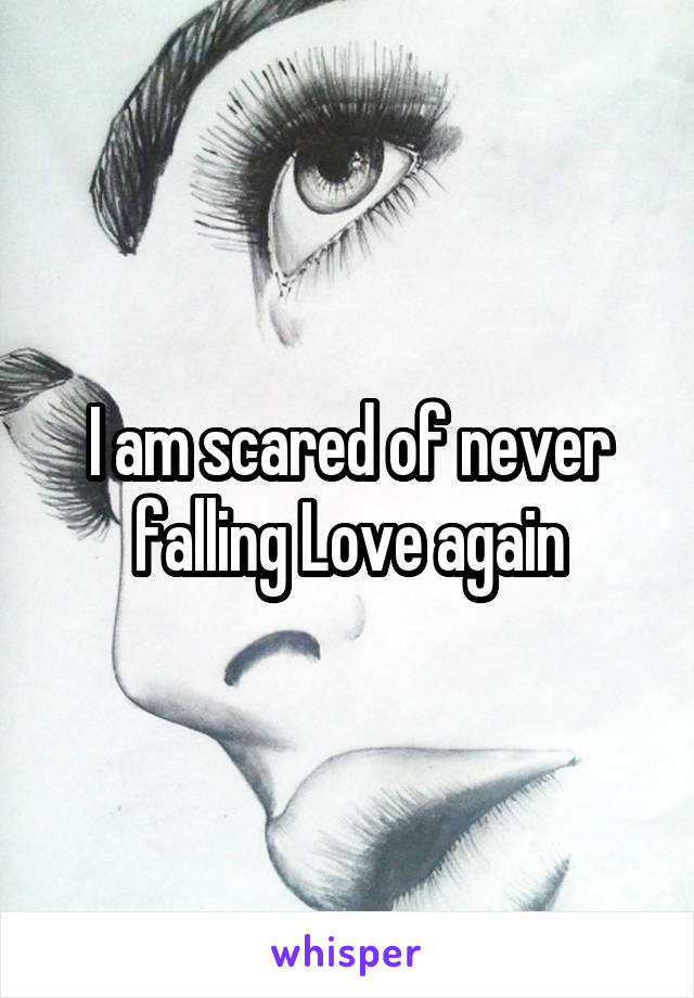 I am scared of never falling Love again