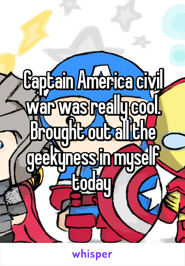 Captain America civil war was really cool. Brought out all the geekyness in myself today