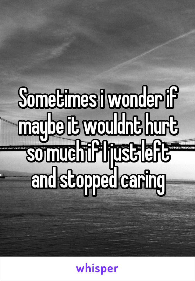 Sometimes i wonder if maybe it wouldnt hurt so much if I just left and stopped caring
