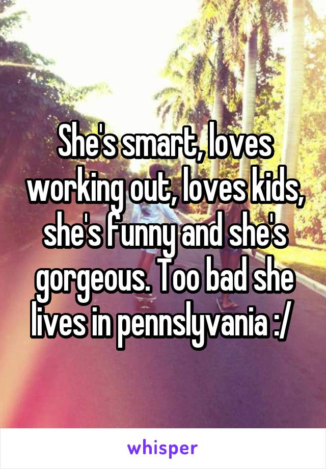 She's smart, loves working out, loves kids, she's funny and she's gorgeous. Too bad she lives in pennslyvania :/