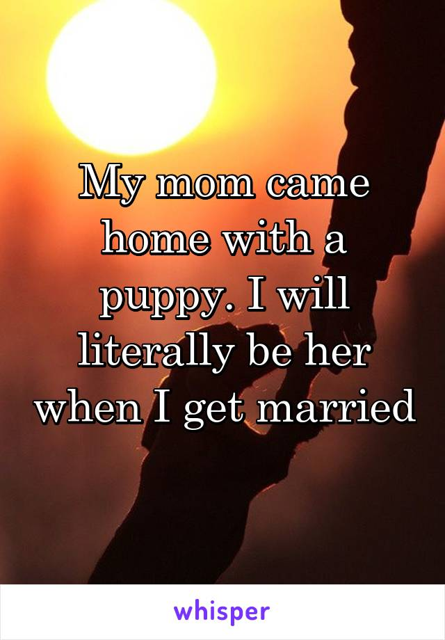 My mom came home with a puppy. I will literally be her when I get married