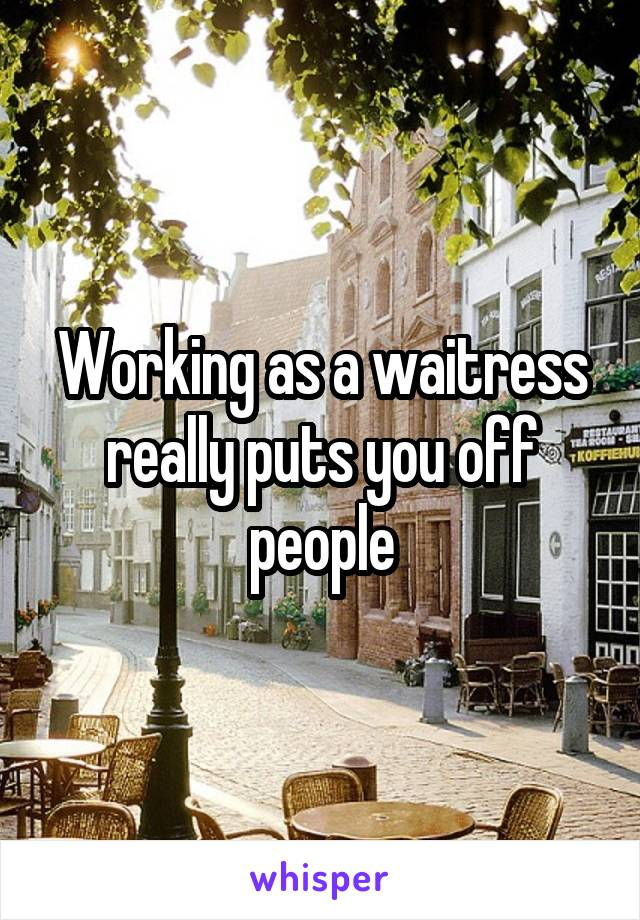 Working as a waitress really puts you off people