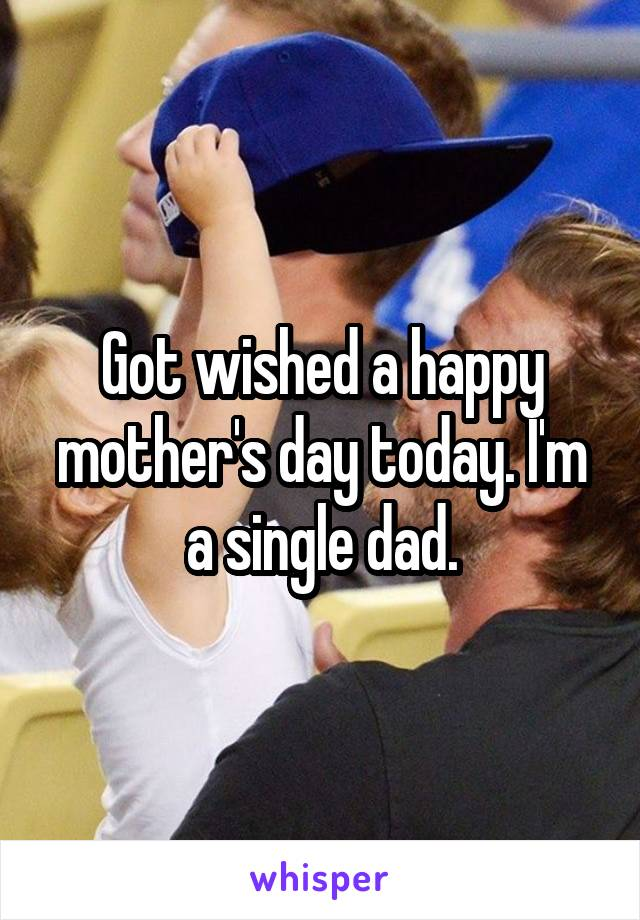 Got wished a happy mother's day today. I'm a single dad.