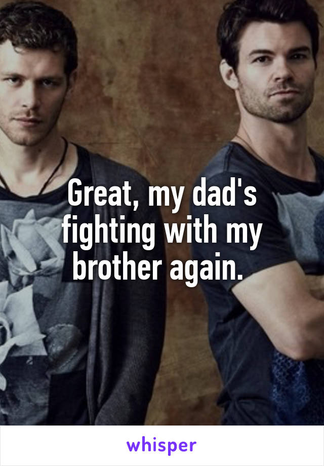 Great, my dad's fighting with my brother again.