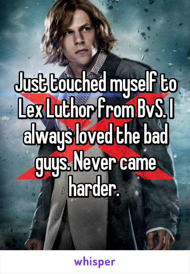 Just touched myself to Lex Luthor from BvS. I always loved the bad guys. Never came harder.