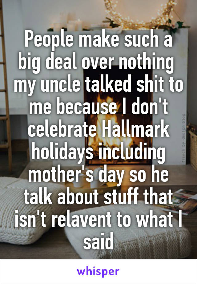 People make such a big deal over nothing  my uncle talked shit to me because I don't celebrate Hallmark holidays including mother's day so he talk about stuff that isn't relavent to what I said
