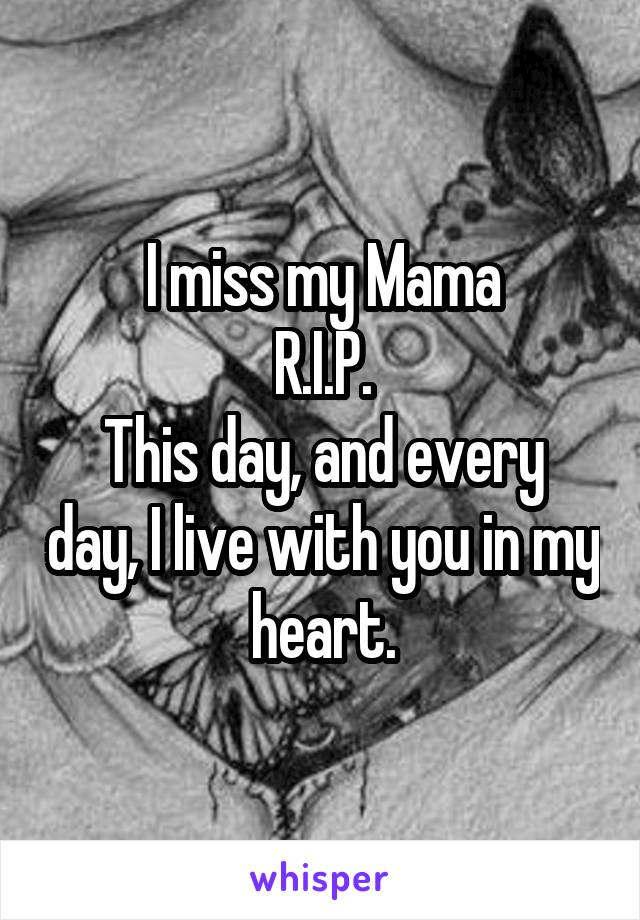 I miss my Mama R.I.P. This day, and every day, I live with you in my heart.