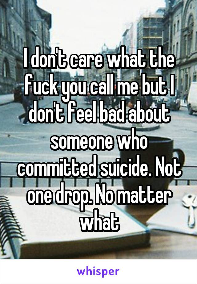 I don't care what the fuck you call me but I don't feel bad about someone who committed suicide. Not one drop. No matter what