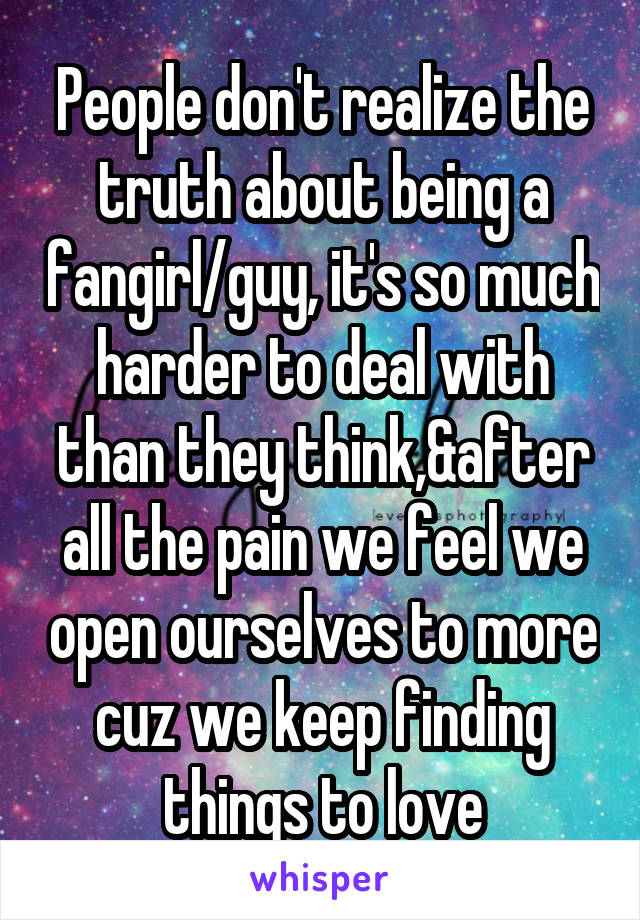 People don't realize the truth about being a fangirl/guy, it's so much harder to deal with than they think,&after all the pain we feel we open ourselves to more cuz we keep finding things to love