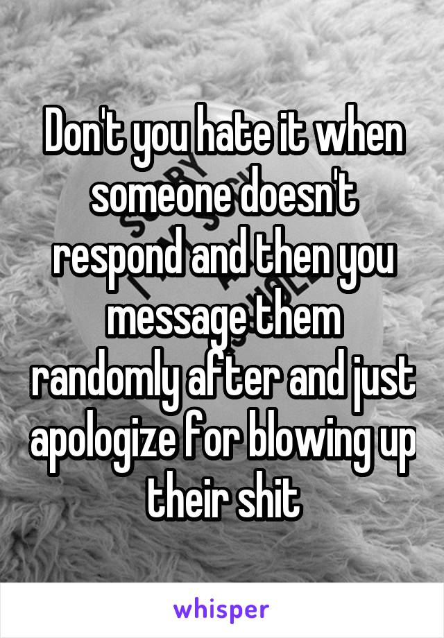 Don't you hate it when someone doesn't respond and then you message them randomly after and just apologize for blowing up their shit