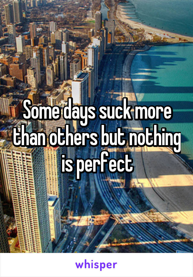 Some days suck more than others but nothing is perfect