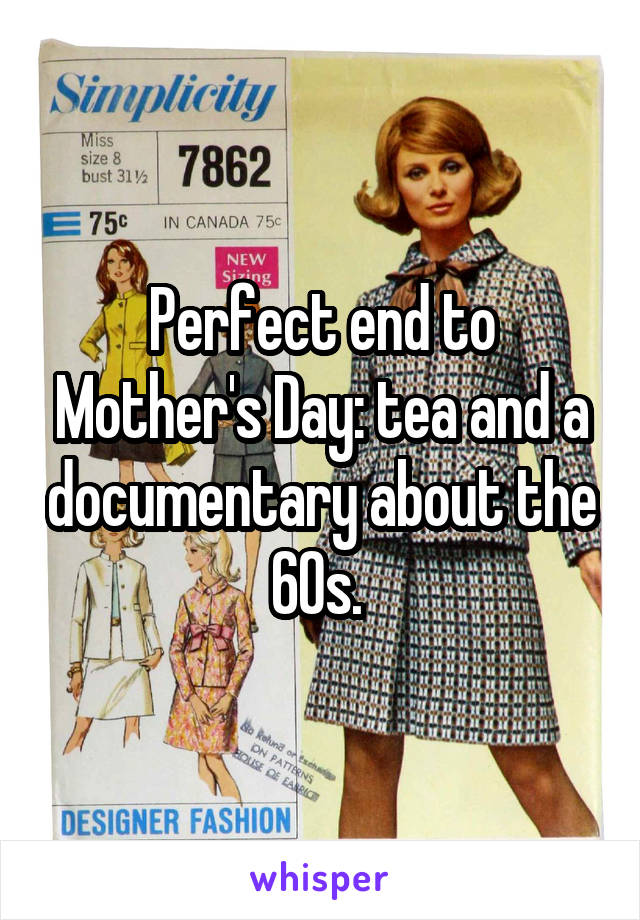 Perfect end to Mother's Day: tea and a documentary about the 60s.