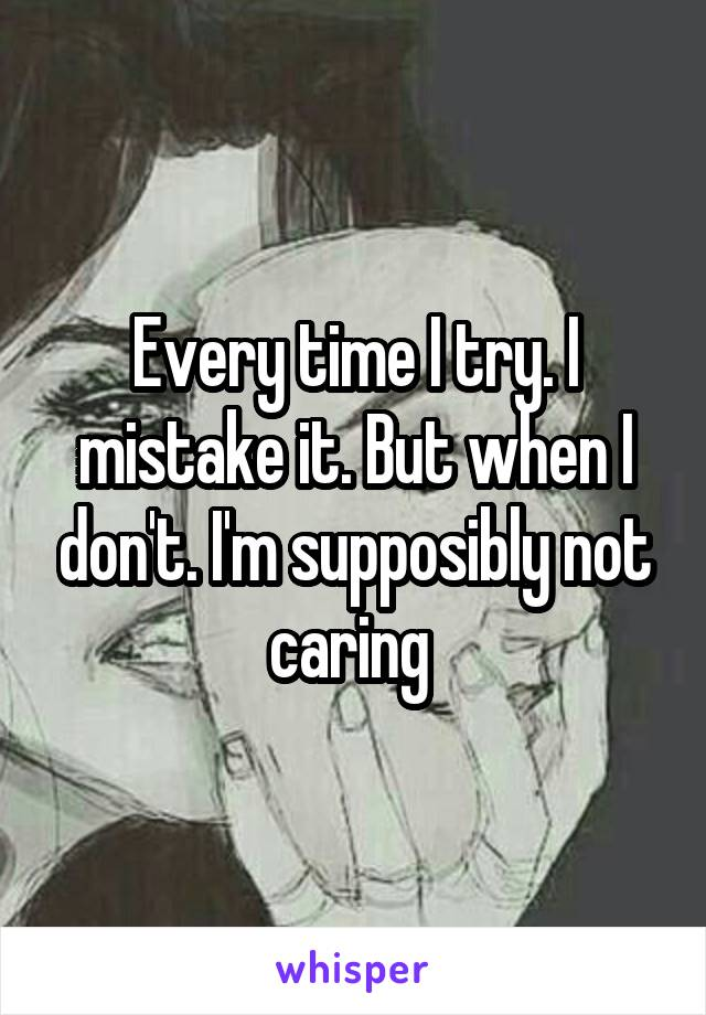 Every time I try. I mistake it. But when I don't. I'm supposibly not caring