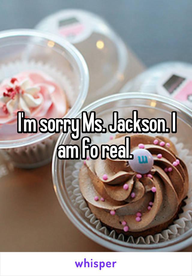 I'm sorry Ms. Jackson. I am fo real.