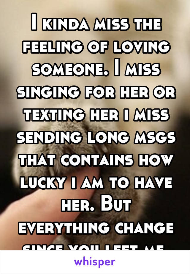 I kinda miss the feeling of loving someone. I miss singing for her or texting her i miss sending long msgs that contains how lucky i am to have her. But everything change since you left me.