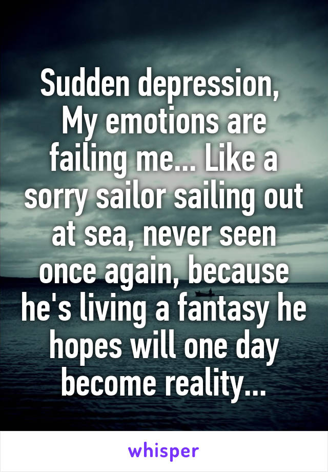 Sudden depression,  My emotions are failing me... Like a sorry sailor sailing out at sea, never seen once again, because he's living a fantasy he hopes will one day become reality...