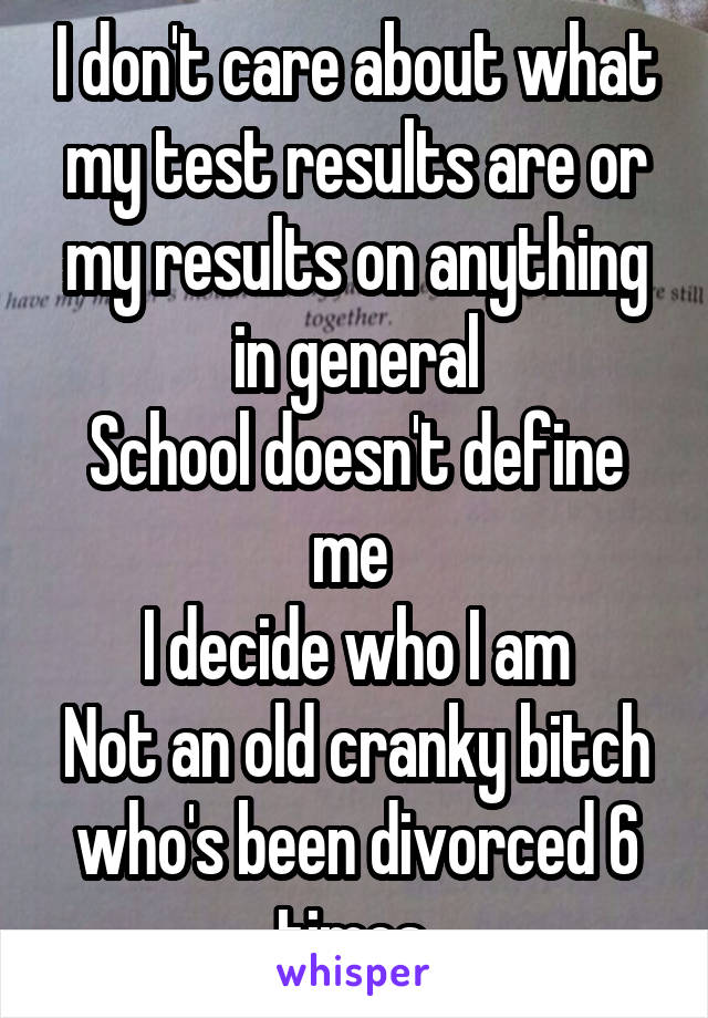 I don't care about what my test results are or my results on anything in general School doesn't define me  I decide who I am Not an old cranky bitch who's been divorced 6 times
