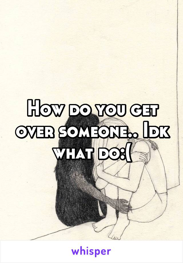 How do you get over someone.. Idk what do:(