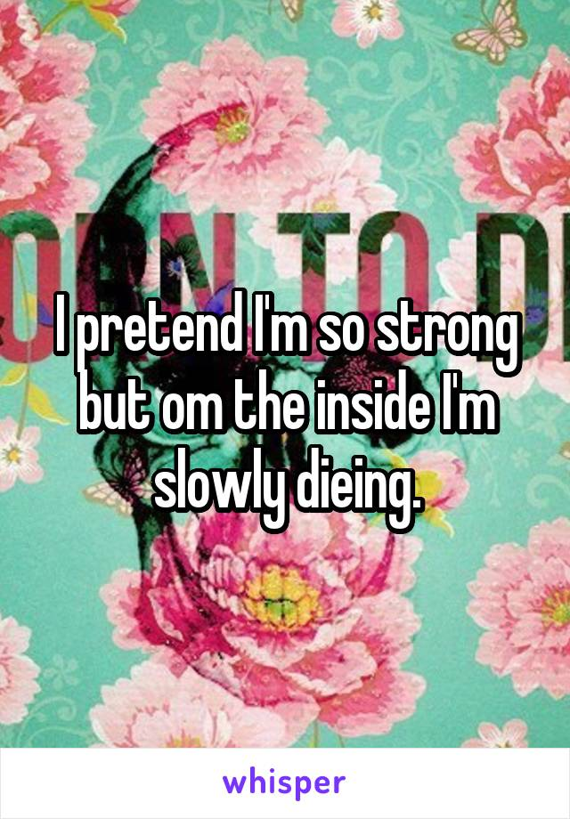 I pretend I'm so strong but om the inside I'm slowly dieing.