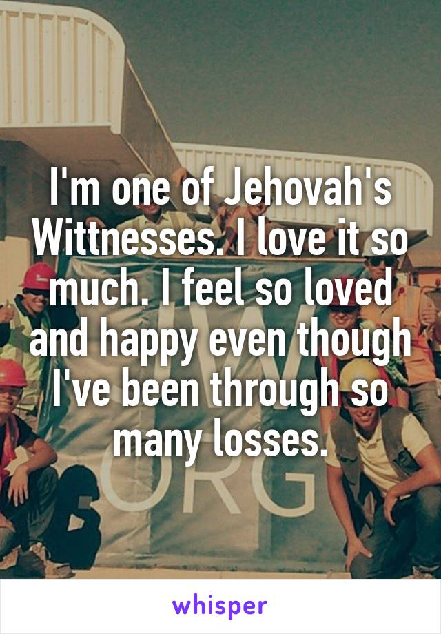 I'm one of Jehovah's Wittnesses. I love it so much. I feel so loved and happy even though I've been through so many losses.