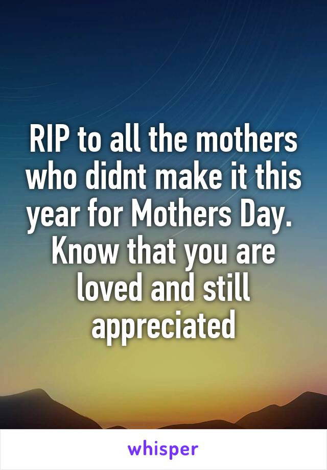 RIP to all the mothers who didnt make it this year for Mothers Day.  Know that you are loved and still appreciated