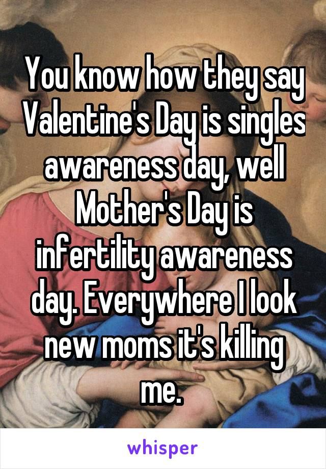 You know how they say Valentine's Day is singles awareness day, well Mother's Day is infertility awareness day. Everywhere I look new moms it's killing me.
